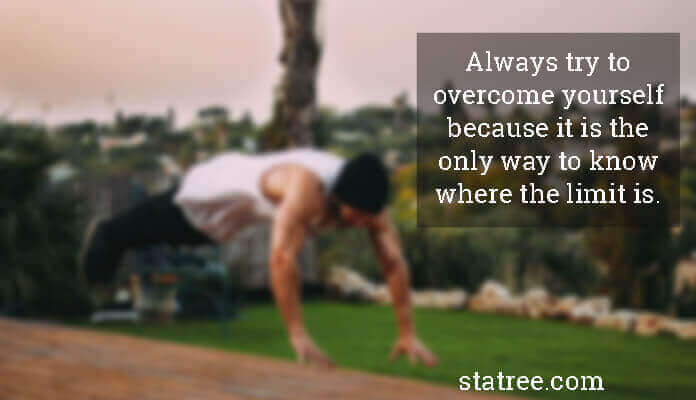 Always try to overcome yourself because it is the only way to know where the limit is.