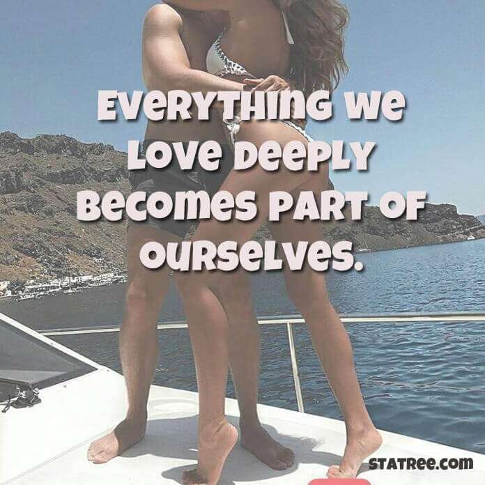 Everything we love deeply becomes part of ourselves.