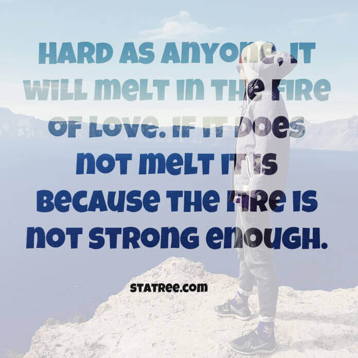 Hard as anyone, it will melt in the fire of love. If it does not melt it is because the fire is not strong enough.