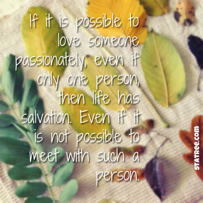 If it is possible to love someone passionately, even if only one person, then life has salvation. Even if it is not possible to meet with such a person.