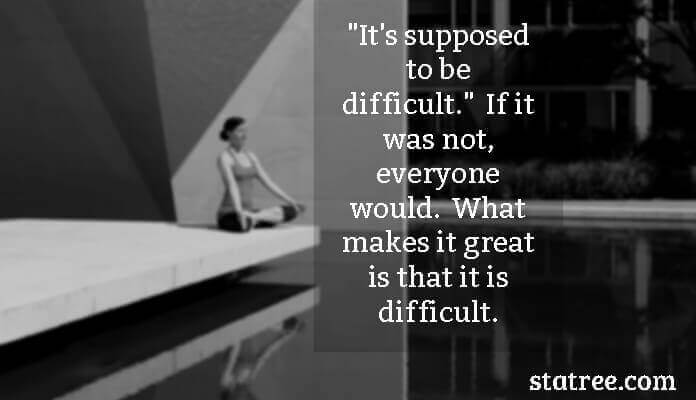 It's supposed to be difficult.- If it was not, everyone would. What makes it great is that it is difficult.
