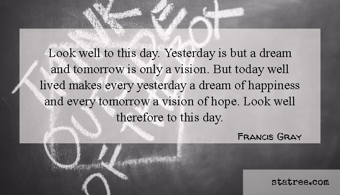 Look well to this day. Yesterday is but a dream and