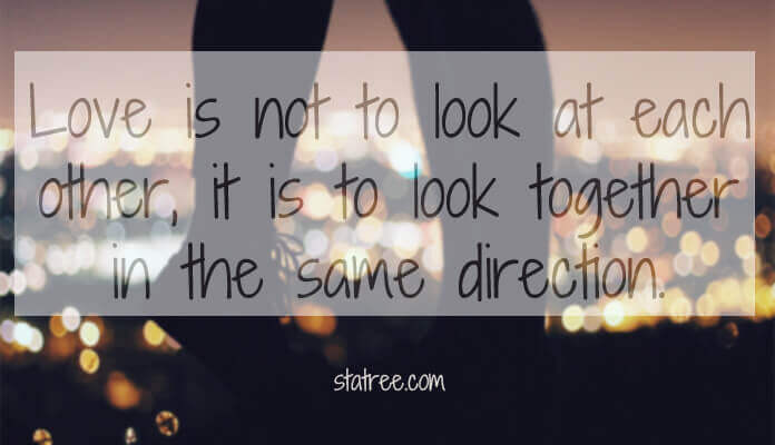Love is not to look at each other, it is to look together in the same direction