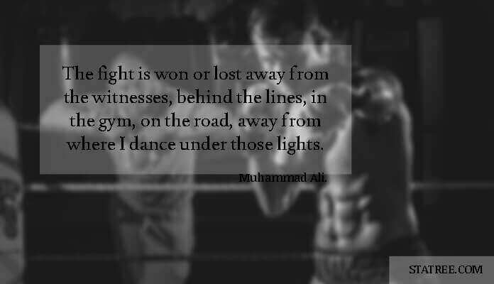 The fight is won or lost away from the witnesses, behind the lines, in the gym, on the road, away from where I dance under those lights.-