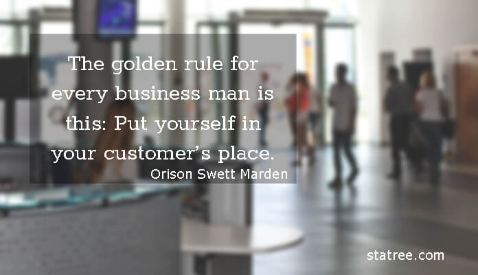 The golden rule for every business man is this- Put yourself in your customer's place.