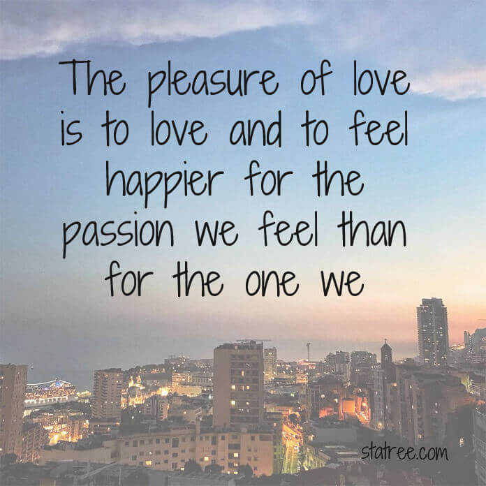 The pleasure of love is to love and to feel happier for the passion we feel than for the one we inspire