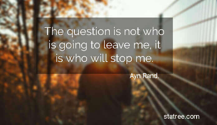 The question is not who is going to leave me, it is who will stop me.