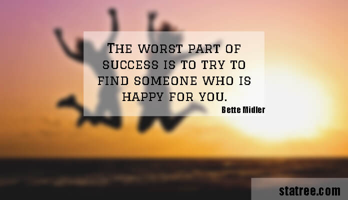 The worst part of success is to try to find someone who is happy for you.