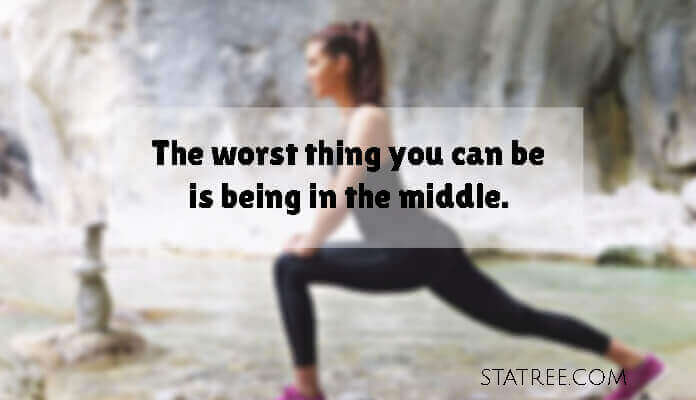 The worst thing you can be is being in the middle.
