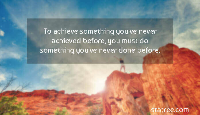 To achieve something you've never achieved before, you must do something you've never done before.