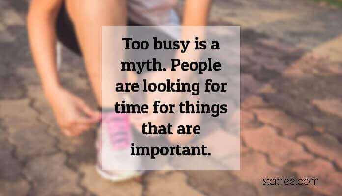 Too busy is a myth. People are looking for time for things that are important.
