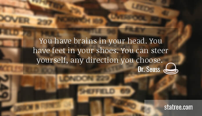 You have brains in your head. You have feet in your shoes. You can steer yourself, any direction you choose